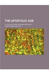 The Apostolic Age; Its Life, Doctrine, Worship and Polity