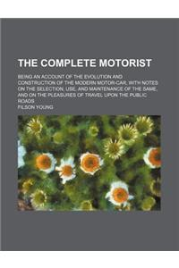 The Complete Motorist; Being an Account of the Evolution and Construction of the Modern Motor-Car, with Notes on the Selection, Use, and Maintenance o