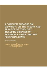A Complete Treatise on Midwifery, Or, the Theory and Practice of Tokology