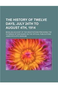 The History of Twelve Days, July 24th to August 4th, 1914; Being an Account of the Negotiations Preceding the Outbreak of War Based on the Official Pu