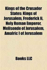 Kings of the Crusader States: Kings of Jerusalem, Frederick II, Holy Roman Emperor, Melisende of Jerusalem, Amalric I of Jerusalem