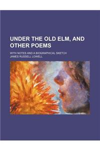 Under the Old ELM, and Other Poems; With Notes and a Biographical Sketch