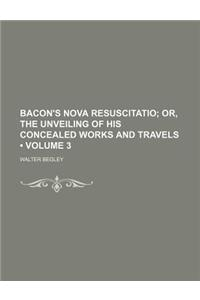 Bacon's Nova Resuscitatio (Volume 3); Or, the Unveiling of His Concealed Works and Travels