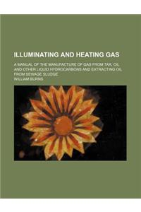 Illuminating and Heating Gas; A Manual of the Manufacture of Gas from Tar, Oil and Other Liquid Hydrocarbons and Extracting Oil from Sewage Sludge