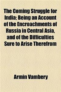 The Coming Struggle for India; Being an Account of the Encroachments of Russia in Central Asia, and of the Difficulties Sure to Arise Therefrom to Eng