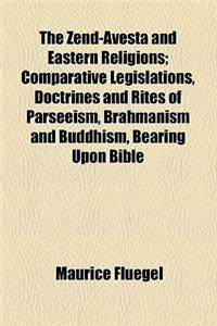 The Zend-Avesta and Eastern Religions; Comparative Legislations, Doctrines and Rites of Parseeism, Brahmanism and Buddhism, Bearing Upon Bible, Talmud