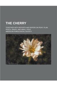 The Cherry; Together with Reports and Papers on Pear, Plum, Peach, Grape, and Small Fruit