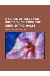 A Series of Tales for Children, Tr. from the Germ. by R.C. Hales