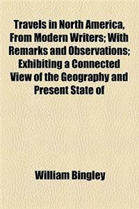 Travels in North America, from Modern Writers; With Remarks and Observations; Exhibiting a Connected View of the Geography and Present State of
