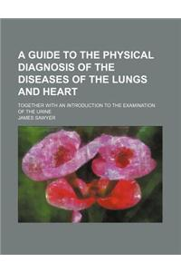 A Guide to the Physical Diagnosis of the Diseases of the Lungs and Heart; Together with an Introduction to the Examination of the Urine