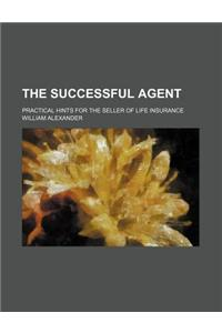 The Successful Agent; Practical Hints for the Seller of Life Insurance