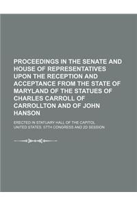 Proceedings in the Senate and House of Representatives Upon the Reception and Acceptance from the State of Maryland of the Statues of Charles Carroll