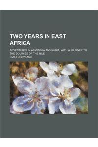 Two Years in East Africa; Adventures in Abyssinia and Nubia, with a Journey to the Sources of the Nile