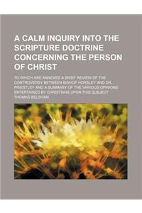 A   Calm Inquiry Into the Scripture Doctrine Concerning the Person of Christ; To Which Are Annexed a Brief Review of the Controversy Between Bishop Ho
