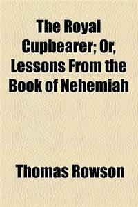 The Royal Cupbearer; Or, Lessons from the Book of Nehemiah