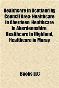 Healthcare in Scotland by Council Area: Healthcare in Aberdeen, Healthcare in Aberdeenshire, Healthcare in Highland, Healthcare in Moray