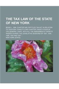 The Tax Law of the State of New York; Being L. 1896, Chapter 908, Entitled an ACT in Relation to Taxation, Constituting Chapter Twenty-Four of the Gen