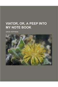 Viator, Or, a Peep Into My Note Book