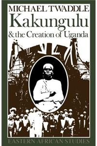 Kakungulu and the Creation of Uganda, 1868-1928 Kakungulu and the Creation of Uganda, 1868-1928