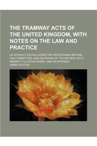 The Tramway Acts of the United Kingdom, with Notes on the Law and Practice; An Introcution Including the Proceedings Before the Committees, and Decisi