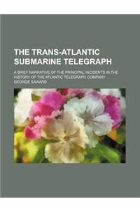 The Trans-Atlantic Submarine Telegraph; A Brief Narrative of the Principal Incidents in the History of the Atlantic Telegraph Company