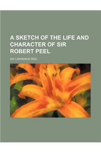 A Sketch of the Life and Character of Sir Robert Peel