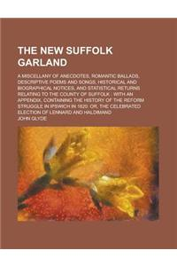 The New Suffolk Garland; A Miscellany of Anecdotes, Romantic Ballads, Descriptive Poems and Songs, Historical and Biographical Notices, and Statistica