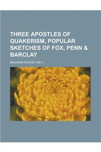 Three Apostles of Quakerism, Popular Sketches of Fox, Penn & Barclay