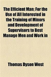 The Efficient Man; For the Use of All Interested in the Training of Minors and Development of Supervisors to Best Manage Men and Work in