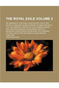 The Royal Exile; Or, Memoirs of the Public and Private Life of Her Majesty, Caroline, Queen Consort of Great Britain. a Full and Impartial History of
