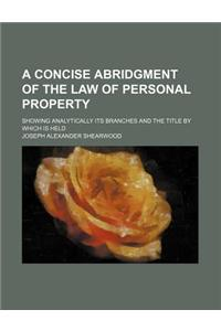 A Concise Abridgment of the Law of Personal Property; Showing Analytically Its Branches and the Title by Which Is Held