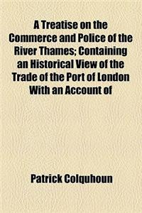 A   Treatise on the Commerce and Police of the River Thames; Containing an Historical View of the Trade of the Port of London with an Account of the F
