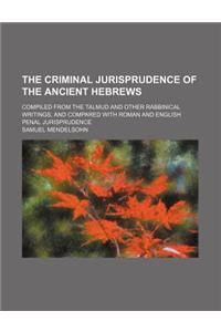 The Criminal Jurisprudence of the Ancient Hebrews; Compiled from the Talmud and Other Rabbinical Writings, and Compared with Roman and English Penal J