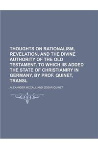 Thoughts on Rationalism, Revelation, and the Divine Authority of the Old Testament. to Which IIS Added the State of Christianiry in Germany, by Prof.