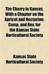 The Cherry in Kansas, with a Chapter on the Apricot and Nectarine; Comp. and REV. for the Kansas State Horticultural Society