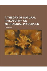 A Theory of Natural Philosophy, on Mechanical Principles