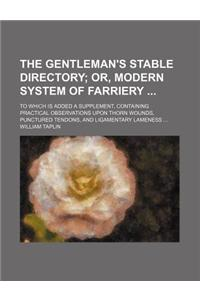 The Gentleman's Stable Directory; Or, Modern System of Farriery to Which Is Added a Supplement, Containing Practical Observations Upon Thorn Wounds, P
