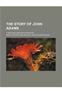 The Story of John Adams; A New England Schoolmaster