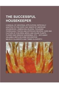 The Successful Housekeeper; A Manual of Universal Application, Especially Adapted to the Every Day Wants of American Housewives; Embracing Several Tho