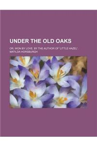 Under the Old Oaks; Or, Won by Love. by the Author of 'Little Hazel'.
