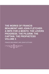 The Works of Francis Beaumont and John Fletcher; A Wife for a Month. the Lovers Progress. the Pilgrim. the Captain. the Prophetess Volume 5