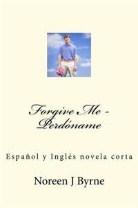 Forgive Me - Perdoname: Espanol y Ingles Un Cuento Corto