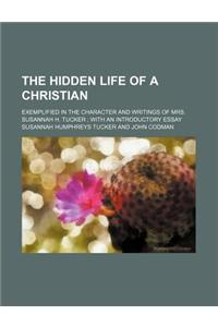 The Hidden Life of a Christian; Exemplified in the Character and Writings of Mrs. Susannah H. Tucker with an Introductory Essay
