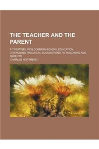 The Teacher and the Parent; A Treatise Upon Common-School Education Containing Practical Suggestions to Teachers and Parents