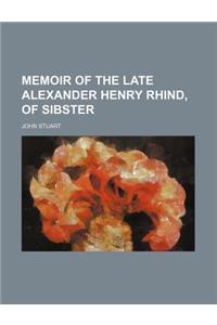 Memoir of the Late Alexander Henry Rhind, of Sibster