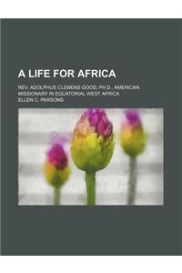 A Life for Africa; REV. Adolphus Clemens Good, PH.D., American Missionary in Equatorial West Africa