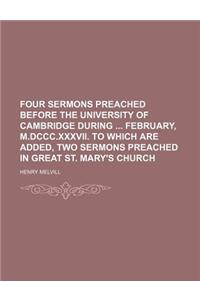 Four Sermons Preached Before the University of Cambridge During February, M.DCCC.XXXVII. to Which Are Added, Two Sermons Preached in Great St. Mary's