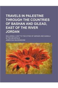 Travels in Palestine Through the Countries of Bashan and Gilead, East of the River Jordan (Volume 2); Including a Visit to the Cities of Geraza and Ga