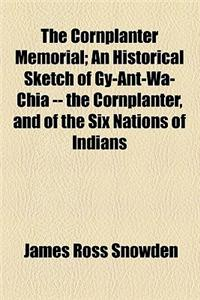 The Cornplanter Memorial; An Historical Sketch of Gy-Ant-Wa-Chia -- The Cornplanter, and of the Six Nations of Indians