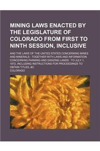 Mining Laws Enacted by the Legislature of Colorado from First to Ninth Session, Inclusive; And the Laws of the United States Concerning Mines and Mine